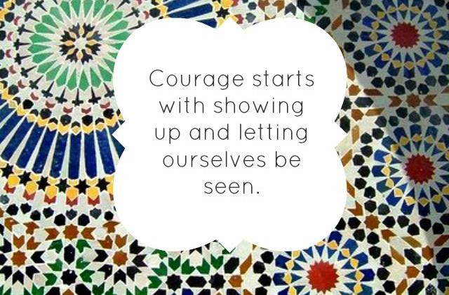 Courage starts with showing up and letting ourselves be seen.
