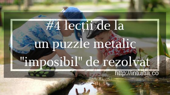 "#4 Lecții Primite De La Un Joc De Puzzle Metalic ""imposibil"" De Rezolvat"